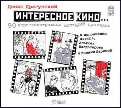 Денис Драгунский - Интересное кино. 90 короткометражных историй про жизнь (аудиокнига)